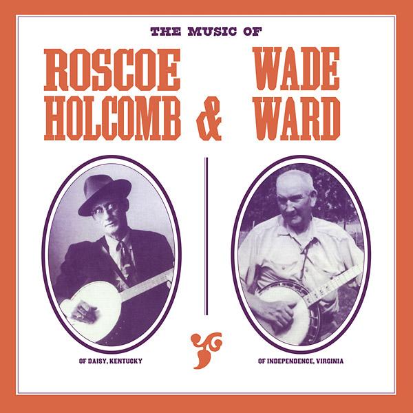 ROSCOE HOLCOMB & WADE WARD : The Music of Roscoe Holcomb & Wade Ward